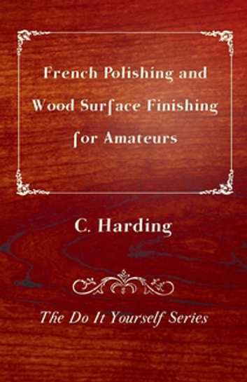 French Polishing and Wood Surface Finishing for Amateurs - The Do It Yourself Series ebook by C. Harding