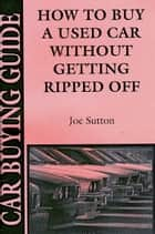 How to Buy a Used Car Without Getting Ripped Off ebook by Joseph Sutton