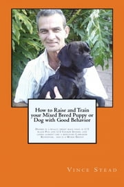 How to Raise and Train your Mixed Breed Puppy or Dog with Good Behavior ebook by Vince Stead