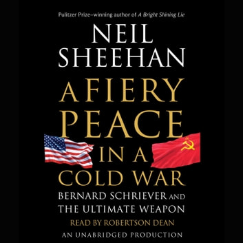 A Fiery Peace in a Cold War - Bernard Schriever and the Ultimate Weapon audiobook by Neil Sheehan