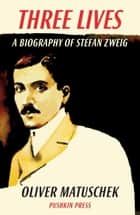 Three Lives - A Biography of Stefan Zweig ebook by Oliver Matuschek, Allan Blunden