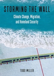 Storming the Wall - Climate Change, Migration, and Homeland Security ebook by Todd Miller