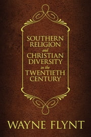 Southern Religion and Christian Diversity in the Twentieth Century ebook by Wayne Flynt,Charles A. Israel,John Giggie