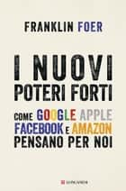 I nuovi poteri forti - Come Google Apple Facebook e Amazon pensano per noi ebook by Franklin Foer