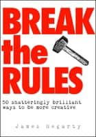 Break The Rules: 50 Shatteringly Brilliant Ways To Be More Creative ebook by James Hegarty