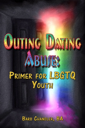 Outing Dating Abuse: A Primer For LBGTQ Youth ebook by Barb Chandler, BA