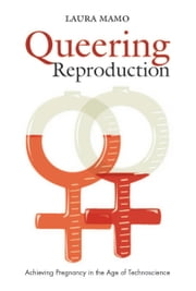 Queering Reproduction - Achieving Pregnancy in the Age of Technoscience ebook by Laura Mamo
