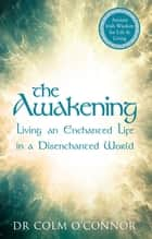The Awakening - Living an Enchanted Life in a Disenchanted World ebook by Dr Colm O'Connor