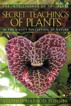 The Secret Teachings of Plants: The Intelligence of the Heart in the Direct Perception of Nature ebook by Stephen Harrod Buhner