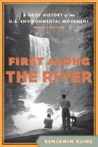 First Along the River - A Brief History of the U.S. Environmental Movement ebook by Benjamin Kline, De Anza College