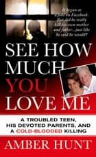 See How Much You Love Me - A Troubled Teen, His Devoted Parents, and a Cold-Blooded Killing ebook by Amber Hunt