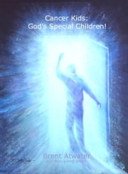 Cancer Kids: God's Special Children! ebook by Brent Atwater