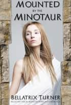 Mounted by the Minotaur (reluctant virgin monster impregnation erotica) ebook by Bellatrix Turner