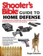 Shooter's Bible Guide to Home Defense - A Comprehensive Handbook on How to Protect Your Property from Intrusion and Invasion ebook by Roger Eckstine