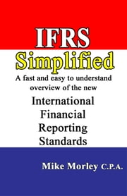 IFRS Simplified: A fast and easy-to-understand overview of the new International Financial Reporting Standards ebook by Mike Morley