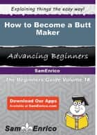 How to Become a Butt Maker - How to Become a Butt Maker ebook by Fletcher Whitfield