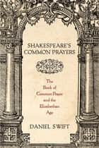Shakespeare's Common Prayers - The Book of Common Prayer and the Elizabethan Age ebook by Daniel Swift