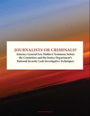 Journalists or Criminals? Attorney General Eric Holder's Testimony before the Committee and the Justice Department's National Security Leak Investigative Techniques ebook by Progressive Management
