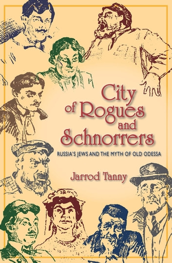 City of Rogues and Schnorrers - Russia's Jews and the Myth of Old Odessa ebook by Jarrod Tanny