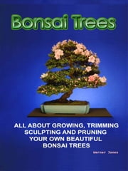 Bonsai Trees - All about growing, trimming, sculpting and pruning beautiful bonsai trees ebook by Werner Jones