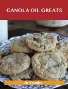Canola Oil Greats: Delicious Canola Oil Recipes, The Top 79 Canola Oil Recipes ebook by Jo Franks