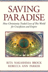 Saving Paradise - How Christianity Traded Love of This World for Crucifixion and Empire ebook by Rebecca Ann Parker,Rebecca Ann Parker,Rita Nakashima Brock