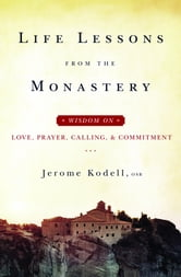 Life Lessons from the Monastery: Wisdom on Love, Prayer, Calling, & Commitment ebook by Jerome Kodell OSB
