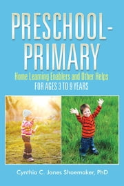 Preschool - Primary - Home Learning Enablers and Other Helps | For Ages 3 to 9 Years ebook by Cynthia C. Jones Shoemaker, PhD
