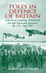 Poles in Defence of Britain - A Day-by-day Chronology of Polish Day and Night Fighter Pilot Operations: July 1940 - June 1941 ebook by Robert Gretzyngier