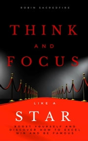 Think and Focus Like a Star: Boost Yourself and Discover How to Excel, Win and Be Famous ebook by Robin Sacredfire