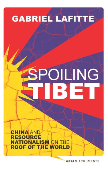 Spoiling Tibet - China and Resource Nationalism on the Roof of the World ebook by Gabriel Lafitte