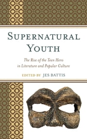 Supernatural Youth - The Rise of the Teen Hero in Literature and Popular Culture ebook by Jes Battis,Alissa Burger,Alison Ching,Cary Elza,Gideon Haberkorn,David Kociemba,Alice Mills,Jennifer Moorman,Verena Reinhardt,Hugh H. Davis,Anastasia Salter,Tiffany S. Teofilo,R.C Neighbors,Jason L Winslade
