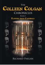 The Colleen Colgan Chronicles, Book I - Flowers from Cannibals ebook by Richard Phelan