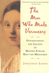The Man Who Made Vermeers - Unvarnishing the Legend of Master Forger Han van Meegeren ebook by Jonathan Lopez