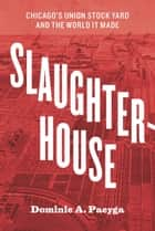 Slaughterhouse - Chicago's Union Stock Yard and the World It Made ebook by Dominic A. Pacyga