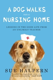A Dog Walks Into a Nursing Home - Lessons in the Good Life from an Unlikely Teacher ebook by Sue Halpern