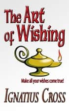 The Art of Wishing ebook by Ignatius Cross
