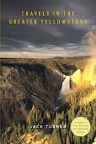 Travels in the Greater Yellowstone ebook by Jack Turner
