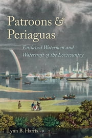 Patroons and Periaguas - Enslaved Watermen and Watercraft of the Lowcountry ebook by Lynne B. Harris,William N. Still Jr.