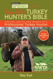 Chasing Spring Presents: Ray Eye's Turkey Hunter's Bible - The Tips, Tactics, and Secrets of a Professional Turkey Hunter ebook by Ray  Eye