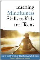 Teaching Mindfulness Skills to Kids and Teens ebook by Christopher Willard, PsyD, Amy Saltzman,...