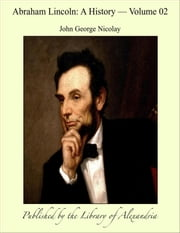 Abraham Lincoln: A History, Volume II ebook by John George Nicolay