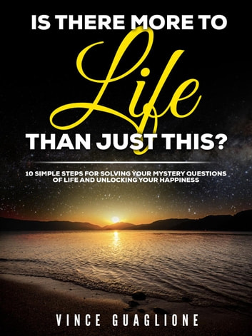 Is There More To Life Than Just This? 10 Simple Steps for Solving Your Mystery Questions of Life and Unlocking Your Happiness ebook by Vince Guaglione