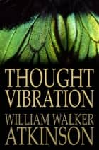Thought Vibration ebook by William Walker Atkinson