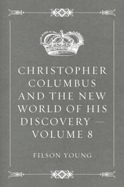 Christopher Columbus and the New World of His Discovery — Volume 8 ebook by Filson Young