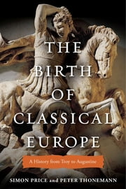 The Birth of Classical Europe - A History from Troy to Augustine ebook by Simon Price,Peter Thonemann