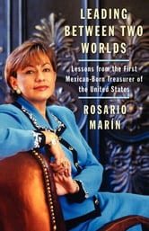 Leading Between Two Worlds - Lessons from the First Mexican-Born Treasurer of the United States ebook by Rosario Marin