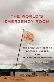 The World's Emergency Room - The Growing Threat to Doctors, Nurses, and Humanitarian Workers ebook by Michael VanRooyen