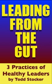 Leading From The GUT - 3 Practices of Healthy Leaders ebook by Todd Stocker