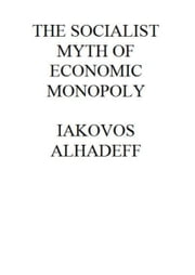 The Socialist Myth of Economic Monopoly ebook by Iakovos Alhadeff